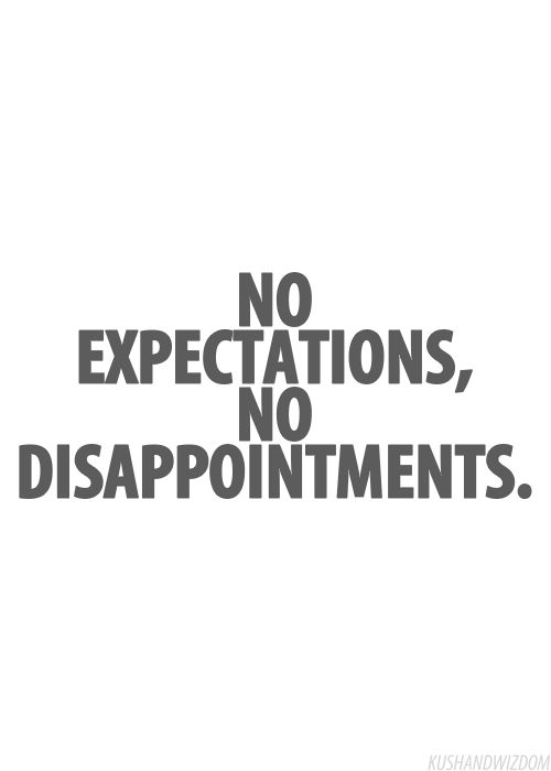 I expect nothing from anyone and I don't expect things to happen...therefore I'm never disappointed in people or the day.