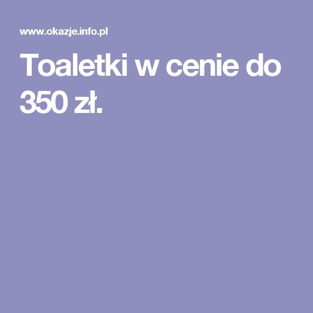 Toaletki w cenie do 350 zł.
