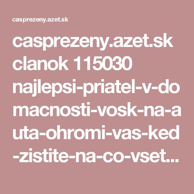 casprezeny.azet.sk clanok 115030 najlepsi-priatel-v-domacnosti-vosk-na-auta-ohromi-vas-ked-zistite-na-co-vsetko-ho-mozete-pouzit