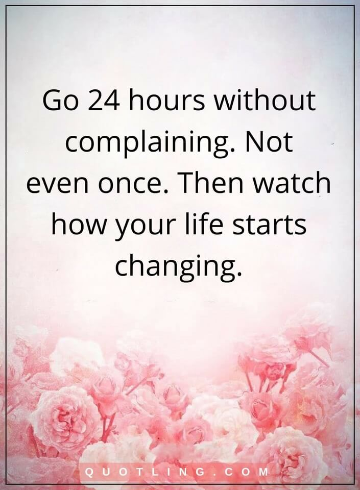 life quotes Go 24 hours without complaining. Not even once. Then watch how your life starts changing.