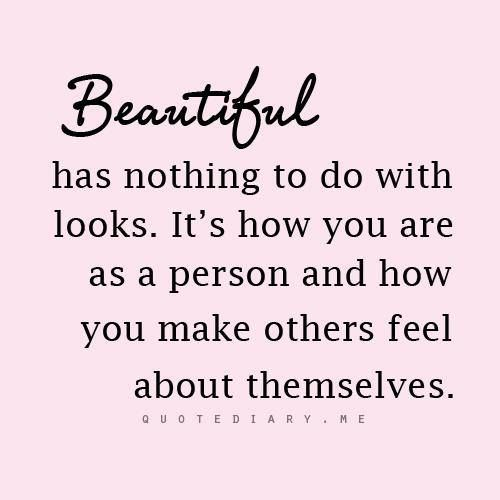 Beautiful has nothing to do with looks. I love it when I make people feel great about themselves. I have had no clue how much I have inspired others and made them feel great when they are down.