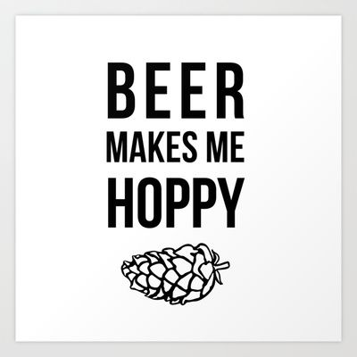 Beer Makes Me Hoppy Art Print by ChelseaMcKennaDesign - $17.68 lol love this