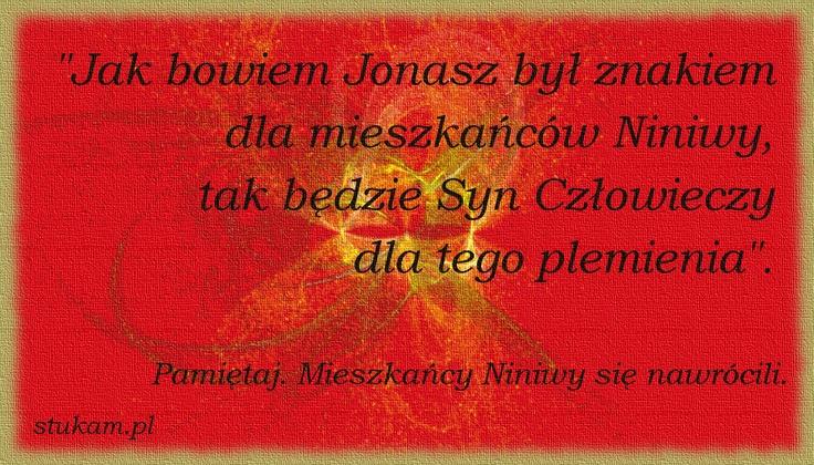 """""""Jak bowiem Jonasz był znakiem dla mieszkańców Niniwy, tak będzie Syn Człowieczy dla tego plemienia"""". Pamiętaj. Mieszkańcy Niniwy się nawrócili."""