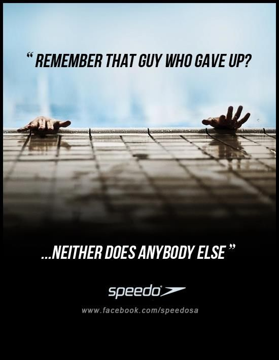 Remember that guy who gave up? neither does anybody else. www.facebook.com/speedosa