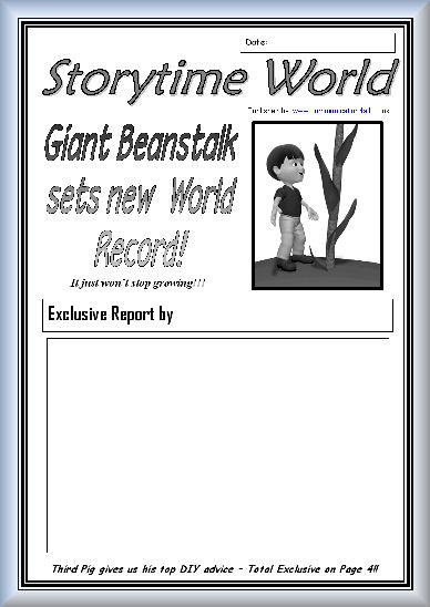 A collection of worksheets with Front Page News!!! - All with a traditional tales/nursery rhyme theme. Different font styles but all similar layout: Room for date, reporter's name and report. Jack and the Beanstalk report included