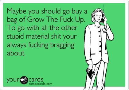 Maybe you should go buy a bag of Grow The Fuck Up. To go with all the other stupid material shit your always fucking bragging about.