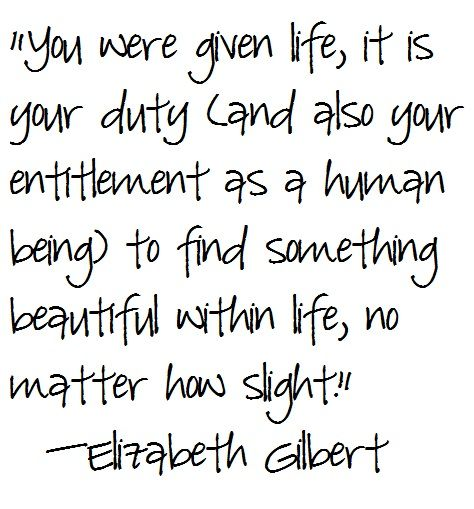 Eat Pray Love Quotes, Elizabeth Gilbert My all time favorite book - it is inspiring to read about her renewal and rebirth