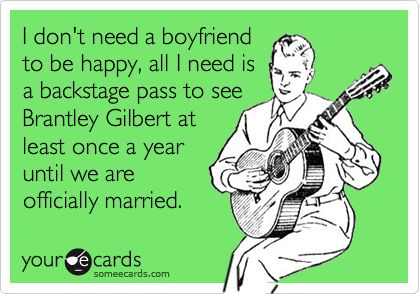 I don't need a boyfriend to be happy, all I need is a backstage pass to see Brantley Gilbert at least once a year until we are officially married.