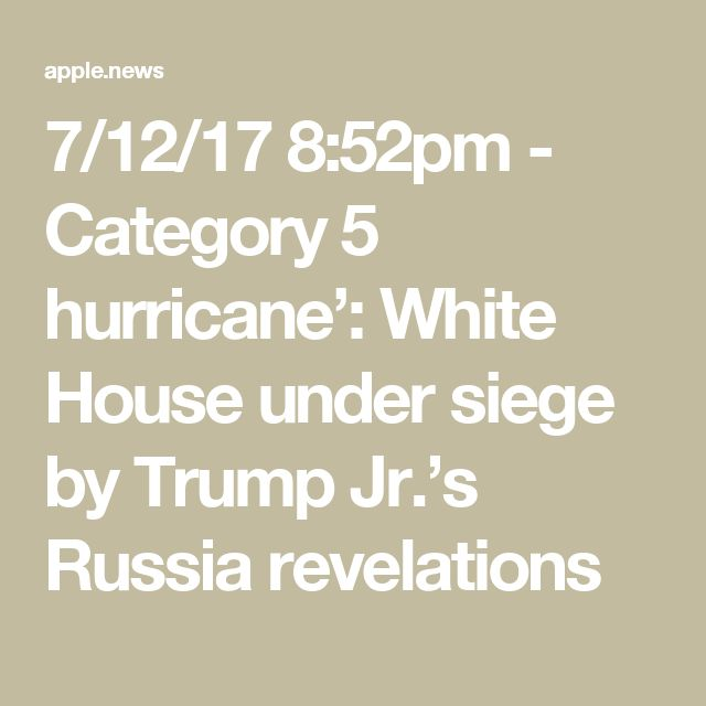 7/12/17 8:52pm - Category 5 hurricane': White House under siege by Trump Jr.'s Russia revelations