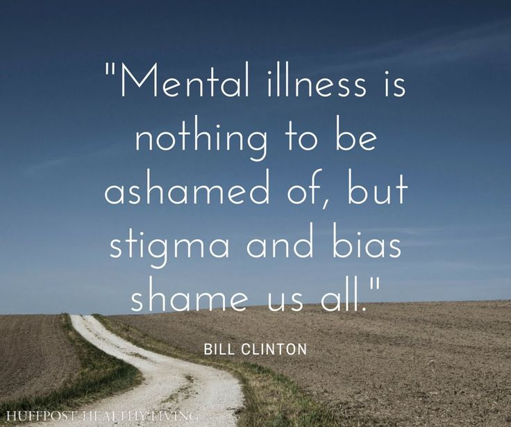 """""""Mental illness is nothing to be ashamed of, but stigma and bias shame us all."""" -Bill Clinton"""