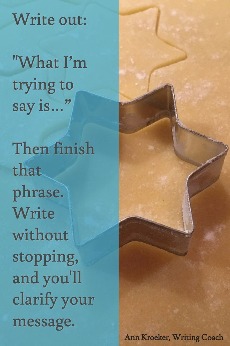 """Writing tip: When you're stuck and can't figure out how to say something--or even what to say--finish this phrase """"What I'm trying to say is..."""" (from Ep 130: Ann Kroeker, Writing Coach)"""