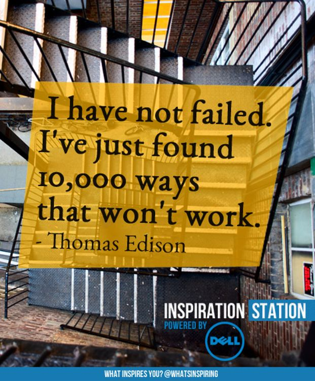 I have not failed. I've just found 10,000 ways that won't work. -- quote by Thomas Edison  from Inspiration Station's Inspiration from Dell channel