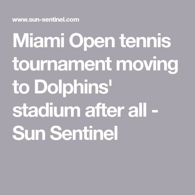 Miami Open tennis tournament moving to Dolphins' stadium after all - Sun Sentinel