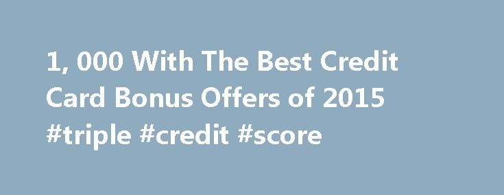 1, 000 With The Best Credit Card Bonus Offers of 2015 #triple #credit #score http://credit-loan.remmont.com/1-000-with-the-best-credit-card-bonus-offers-of-2015-triple-credit-score/  #credit card offer # Credit Card Bonus Offers In 2015 by CreditCardGuru Q: What kinds of sign up bonus offers are currently available in different card categories? A: We all love to gripe how much postage rates have shot up over the last couple decades but their is a silver lining it now costs a […]