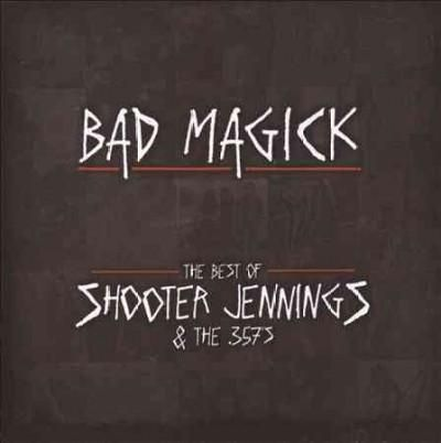 Shooter Jennings - BAD Magick- The Best of Shooter Jennings & The .357's