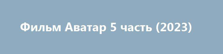 Фильм Аватар 5 часть (2023) http://kinogo-onlaine.net/1438-film-avatar-5-chast-2023.html