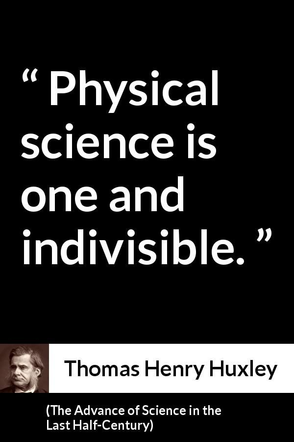 Thomas Henry Huxley - The Advance of Science in the Last Half-Century - Physical science is one and indivisible.