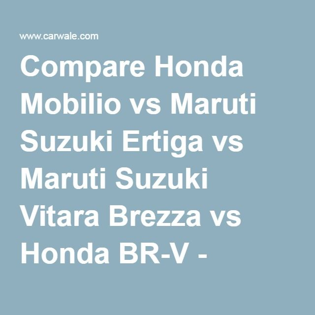 Compare Honda Mobilio vs Maruti Suzuki Ertiga vs Maruti Suzuki Vitara Brezza vs Honda BR-V - CarWale