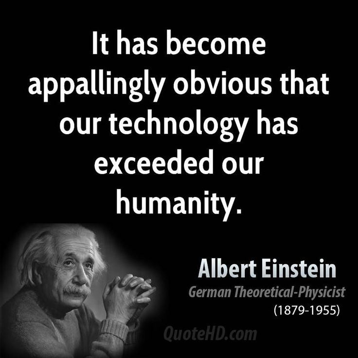 According to Albert Einstein, It has become appallingly obvious that our technology has exceeded our humanity. Description from inspirequotes.net. I searched for this on bing.com/images