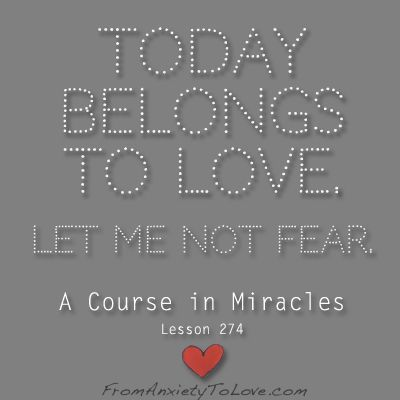 Today Belongs To Love. Let me not fear. A Course in Miracles Lesson 274 #ACIM