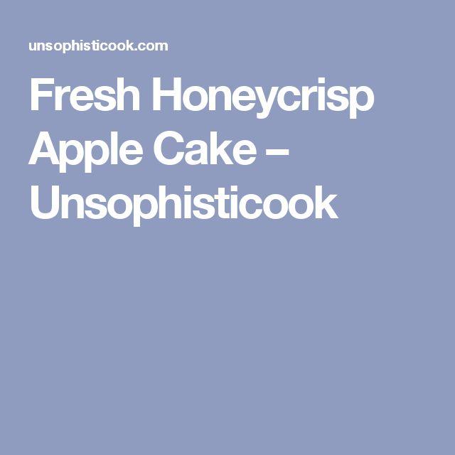 Fresh Honeycrisp Apple Cake – Unsophisticook
