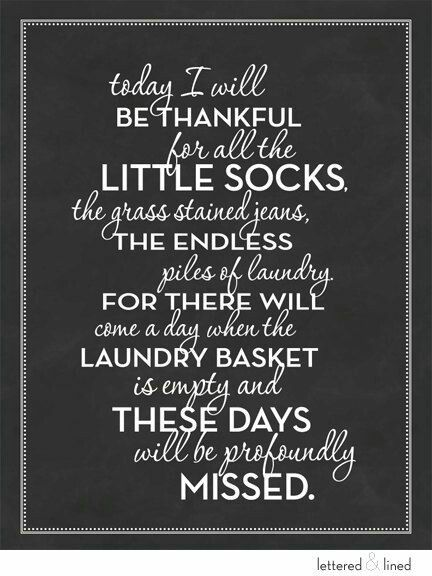 Today I will be thankful for all the little socks.  The gras stained jeans, the endless piles of laundry.  For there will come a day when the laundry basket is empty and these days will be profoundly missed.