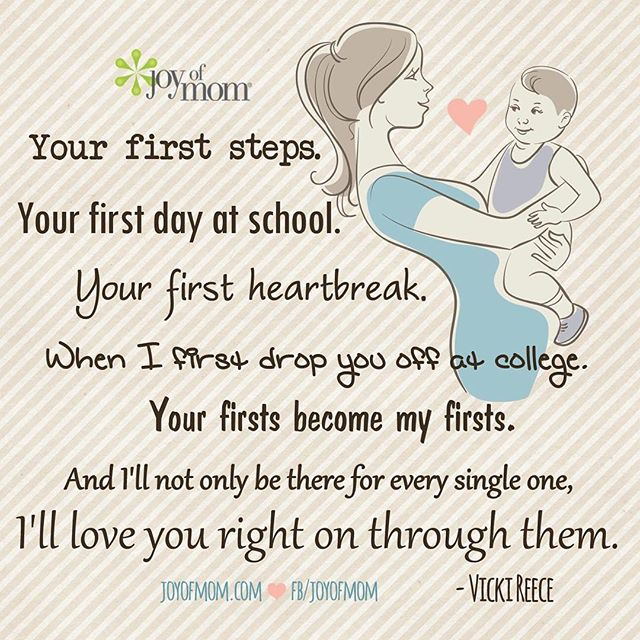 """""""Your first steps. Your first day of school. Your first heartbreak. When I first drop you off at college. Your firsts become my firsts. And I'll not only be there for every single one, I'll love you right on through them."""" – Vicki Reece"""
