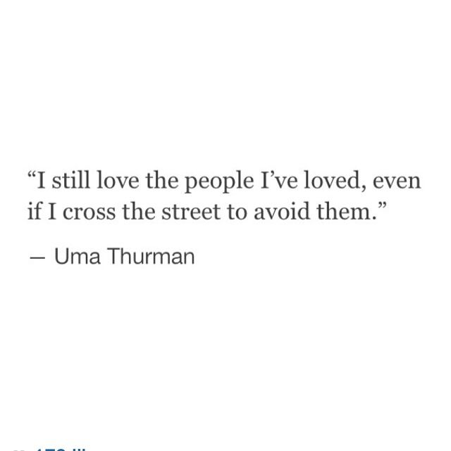 Una Thurman Quote/ I Still Love The People I've Loved Even If I Cross The Street To Avoid Them