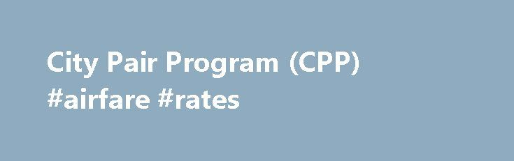 City Pair Program (CPP) #airfare #rates http://flight.remmont.com/city-pair-program-cpp-airfare-rates-2/  #airfare rates # City Pair Program (CPP) The City Pair Program (CPP) offers fares considerably lower than comparable commercial fares, saving the federal government billions of dollars annually. Find Airline... Read more >