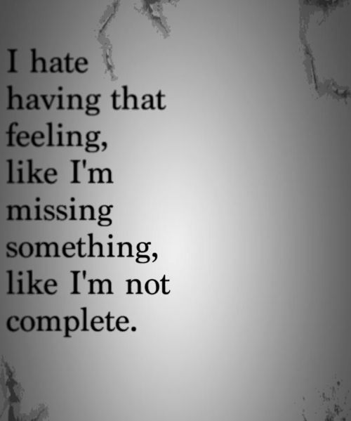 i hate having that feeling, like i'm missing something, like i'm not complete.