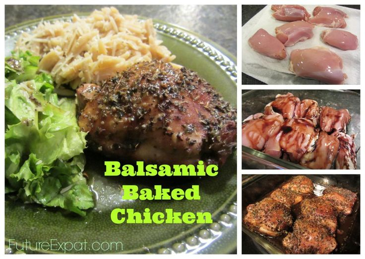 Balsamic Baked Chicken .. 6 boneless chicken thighs 1/4 cup balsamic vinegar 1 tablespoon extra light olive oil 1 tbsp dried oregano 1 tsp kosher salt 1/2 tsp fresh ground black pepper  400 degrees  Place the chicken in a 8×8 square baking dish and pour the balsamic vinegar over the chicken. Then sprinkle evenly with the oil, oregano, salt and pepper. Bake for 20 minutes, and then baste the chicken with juices in the pan. Bake another 20 minutes or until juices run clear.