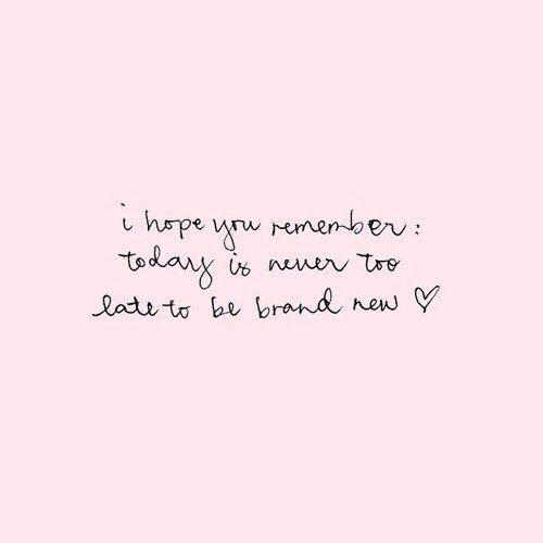 я надеюсь, вы помните: сегодня не слишком поздно, чтобы стать абсолютно новым