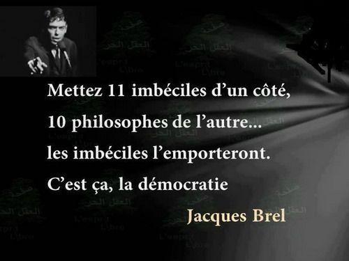 """""""Mettez onze imbéciles d'un côté, dix philosophes de l'autre... Les imbéciles l'emporteront. C'est ça, la démocratie."""" (Jacques Brel)"""