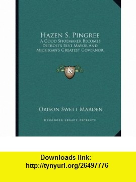 Hazen S. Pingree A Good Shoemaker Becomes Detroits Best Mayor And Michigans Greatest Governor (9781163043196) Orison Swett Marden , ISBN-10: 1163043192  , ISBN-13: 978-1163043196 ,  , tutorials , pdf , ebook , torrent , downloads , rapidshare , filesonic , hotfile , megaupload , fileserve