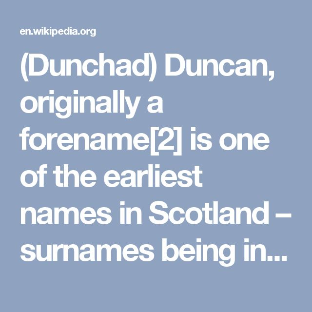 (Dunchad) Duncan, originally a forename[2] is one of the earliest names in Scotland – surnames being introduced by the Normans around 1120 AD – and originates from the Dalriadan Celtic Celtic Scotii (Scots) from Ireland who colonised the south west of Scotland from about the 4th century AD. Dúnchad (Duncan mac Conaing) co-ruled Dalriada with Conall II (c.650 - 654).[3]