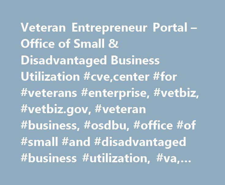 Veteran Entrepreneur Portal – Office of Small & Disadvantaged Business Utilization #cve,center #for #veterans #enterprise, #vetbiz, #vetbiz.gov, #veteran #business, #osdbu, #office #of #small #and #disadvantaged #business #utilization, #va, #veteran #affairs http://anaheim.remmont.com/veteran-entrepreneur-portal-office-of-small-disadvantaged-business-utilization-cvecenter-for-veterans-enterprise-vetbiz-vetbiz-gov-veteran-business-osdbu-office-of-small-and-di/  # Office of Small…