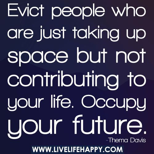 Evict People Who Are Just Taking Up Space: Life Quotes, Contribut, Spaces, True Quotes, Good Quotes, Inspiration, Future, Truths, Evict People