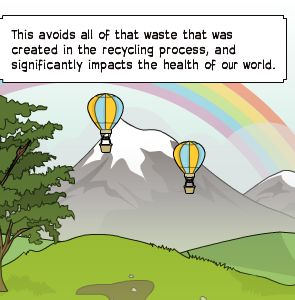 This avoids all of that waste that was created in the recycling process, and significantly impacts the health of our world.