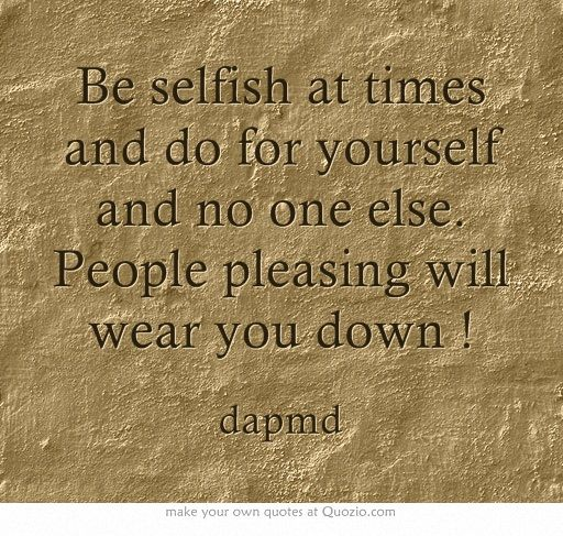 Be selfish at times and do for yourself and no one else. People pleasing will wear you down !