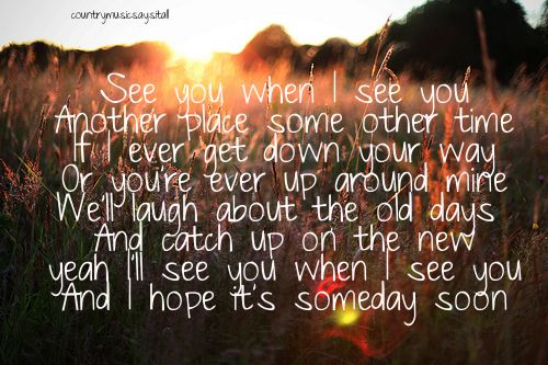 """See you when I see you. Another place some other time. If I ever get down your way or you're ever up around mine. We'll laugh about the old days and catch up on the new. Yeah, I'll see you when I see you and I hope it's someday soon - """"See you when I see you"""" - Jason Aldean"""