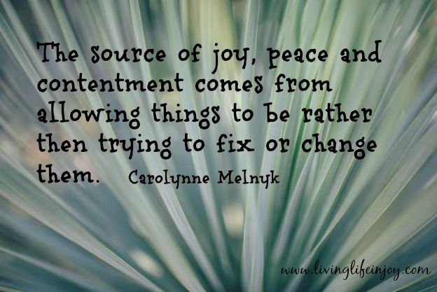 Allow things to be rather than try to fix or change them.