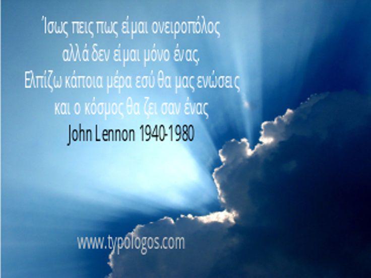 Ίσως πεις πως είμαι ονειροπόλος αλλά δεν είμαι μόνο ένας. Ελπίζω κάποια μέρα εσύ θα μας ενώσεις και ο κόσμος θα ζει σαν ένας. John Lennon 1940- 1980