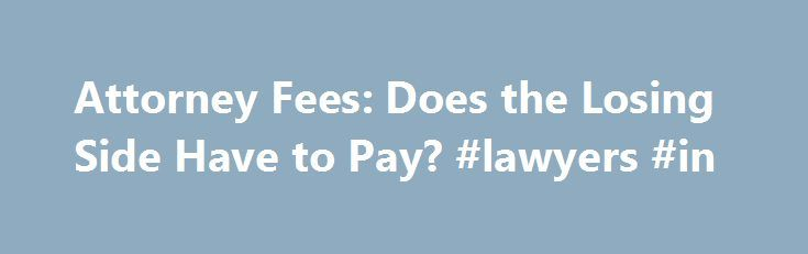 Attorney Fees: Does the Losing Side Have to Pay? #lawyers #in http://attorney.remmont.com/attorney-fees-does-the-losing-side-have-to-pay-lawyers-in/  #attorney fees Attorney Fees: Does the Losing Side Have to Pay? The losing side does not ordinarily have to pay the winning side's attorney's fees, contrary to popularly held belief. In the United States, the general rule (called the American Rule) is that each party pays only their own attorney's fees, regardless of whether they […]