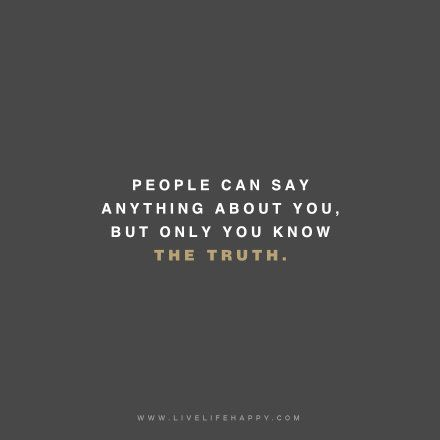 People can say anything about you, but only you know the truth.