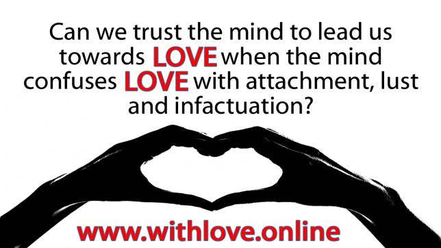 Can we trust the mind to lead us towards Love when the mind confuses Love with attachment, lust and infatuation?
