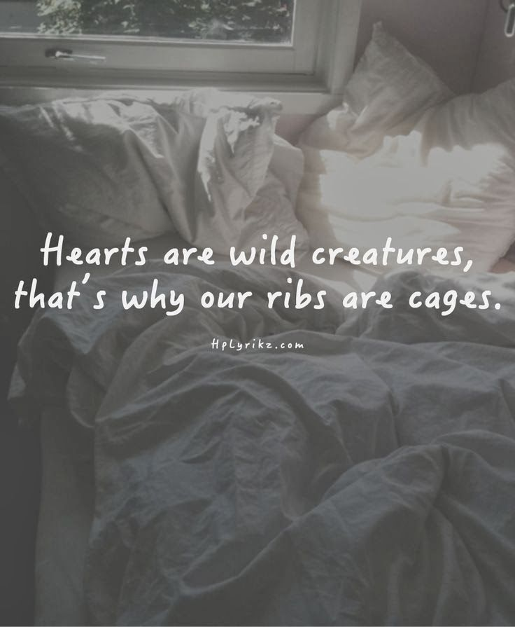 Hearts are wild creatures. That's why our ribs are caged.