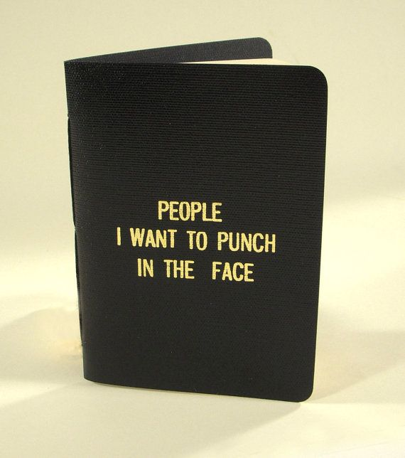 Rude Little Black Book by 27thStreetPress on Etsy, $10.00 > just fill out a page with all the reasons why they need to be punched, rip it out and burn it, and then let the anger go...