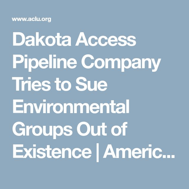 Dakota Access Pipeline Company Tries to Sue Environmental Groups Out of Existence | American Civil Liberties Union