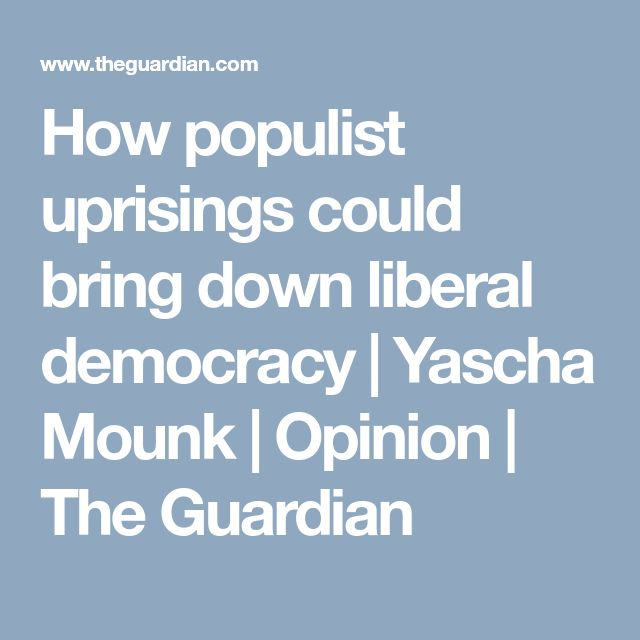 How populist uprisings could bring down liberal democracy   Yascha Mounk   Opinion   The Guardian