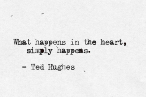 What happens in the heart simply happens. Ted Hughes.